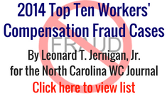 2014 top ten workers compensation fraud cases. by leonard t. jernigan Jr. for the north carolina WC Journal. click here to view list